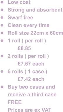 •	Low cost •	Strong and absorbent •	Swarf free •	Clean every time •	Roll size 22cm x 60cm •	1 roll ( per roll ) 		£8.85 •	2 rolls ( per roll ) 		£7.67 each •	6 rolls ( 1 case ) 		£7.42 each •	Buy two cases and receive a third case FREE  	Prices are ex VAT